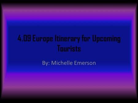 4.09 Europe Itinerary for Upcoming Tourists By: Michelle Emerson.
