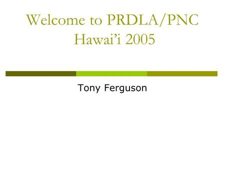 Welcome to PRDLA/PNC Hawai'i 2005 Tony Ferguson. Business Meeting  Thanks to our hosts: University of Hawai'i at Manoa  Thanks to Pacific Neighborhood.