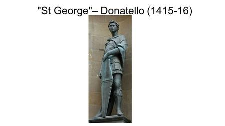 St George– Donatello (1415-16). Donatello 1386 — 1466 At the time Donatello was the greatest Florentine sculptor of his age, and had worked in the studio.