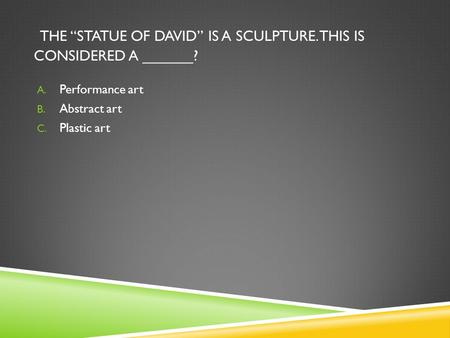 "THE ""STATUE OF DAVID"" IS A SCULPTURE. THIS IS CONSIDERED A ______? A. Performance art B. Abstract art C. Plastic art."