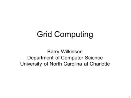 1 Grid Computing Barry Wilkinson Department of Computer Science University of North Carolina at Charlotte.