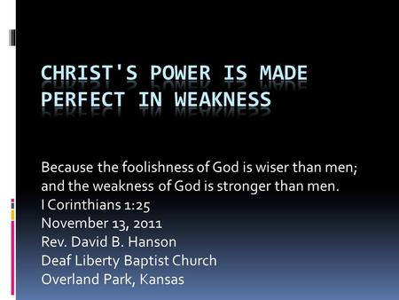 Because the foolishness of God is wiser than men; and the weakness of God is stronger than men. I Corinthians 1:25 November 13, 2011 Rev. David B. Hanson.