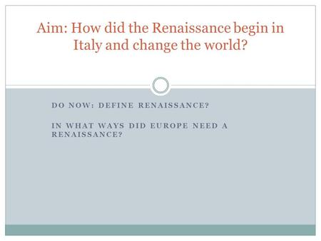 Aim: How did the Renaissance begin in Italy and change the world?