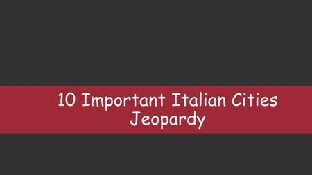 10 Important Italian Cities Jeopardy. History 10 20 30 40 50 Culture 10 20 30 40 50 Monuments 10 20 30 40 50 Famous People 10 20 30 40 50 Capitals Regions.