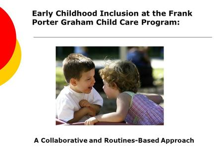 Early Childhood Inclusion at the Frank Porter Graham Child Care Program: A Collaborative and Routines-Based Approach.