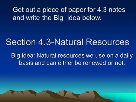 Section 4.3-Natural Resources Big Idea: Natural resources we use on a daily basis and can either be renewed or not. Get out a piece of paper for 4.3 notes.