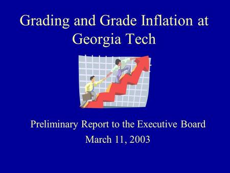 Grading and Grade Inflation at Georgia Tech Preliminary Report to the Executive Board March 11, 2003.