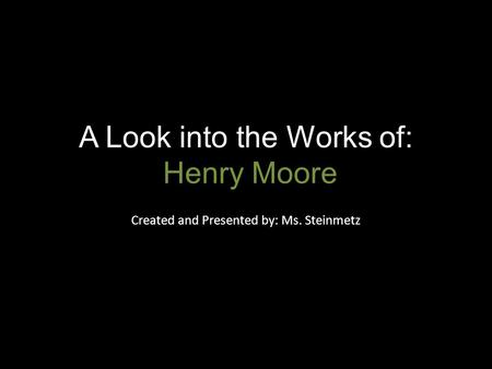 A Look into the Works of: Henry Moore Created and Presented by: Ms. Steinmetz.