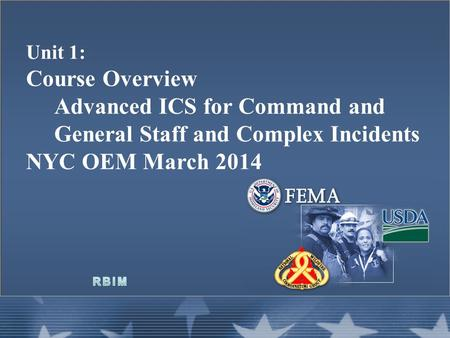 Unit 1: Course Overview Advanced ICS for Command and General Staff and Complex Incidents NYC OEM March 2014.