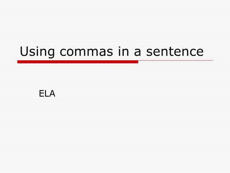 Using commas in a sentence ELA. Using Commas to separate independent clause joined by a conjunction  Conjunctions: and or for nor so but yet Examples: