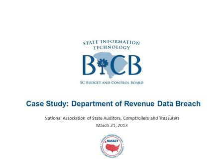 Case Study: Department of Revenue Data Breach National Association of State Auditors, Comptrollers and Treasurers March 21, 2013.