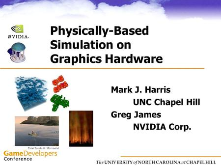 The UNIVERSITY of NORTH CAROLINA at CHAPEL HILL Physically-Based Simulation on Graphics Hardware Mark J. Harris UNC Chapel Hill Greg James NVIDIA Corp.