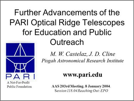Further Advancements of the PARI Optical Ridge Telescopes for Education and Public Outreach M. W. Castelaz, J. D. Cline Pisgah Astronomical Research Institute.