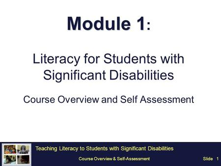 Teaching Literacy to Students with Significant Disabilities SlideCourse Overview & Self-Assessment1 Module 1 Module 1 : Literacy for Students with Significant.