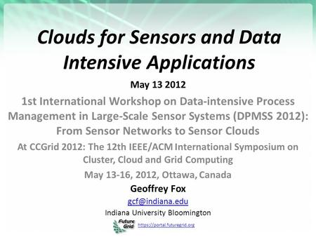 Https://portal.futuregrid.org Clouds for Sensors and Data Intensive Applications May 13 2012 1st International Workshop on Data-intensive Process Management.