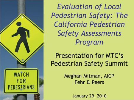 Evaluation of Local Pedestrian Safety: The California Pedestrian Safety Assessments Program Presentation for MTC's Pedestrian Safety Summit Meghan Mitman,
