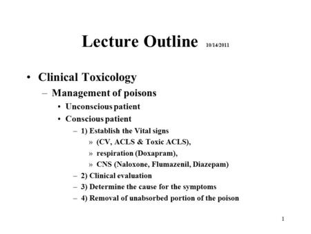 1 Lecture Outline 10/14/2011 Clinical Toxicology –Management of poisons Unconscious patient Conscious patient –1) Establish the Vital signs »(CV, ACLS.