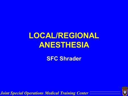 Joint Special Operations Medical Training Center LOCAL/REGIONAL ANESTHESIA SFC Shrader.
