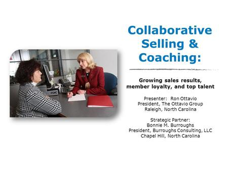 Collaborative Selling & Coaching: Growing sales results, member loyalty, and top talent Presenter: Ron Ottavio President, The Ottavio Group Raleigh, North.