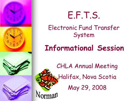 E.F.T.S. Electronic Fund Transfer System Informational Session CHLA Annual Meeting Halifax, Nova Scotia May 29, 2008.