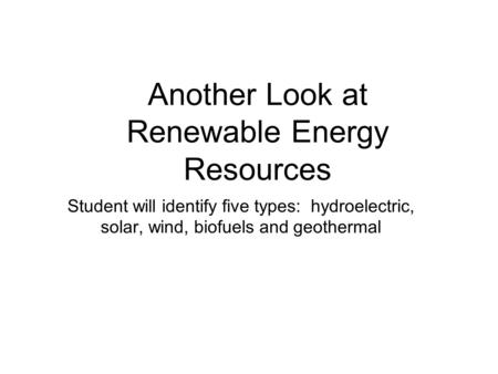 Another Look at Renewable Energy Resources Student will identify five types: hydroelectric, solar, wind, biofuels and geothermal.