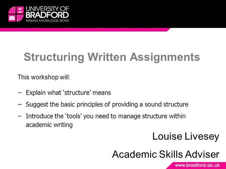 Structuring Written Assignments Louise Livesey Academic Skills Adviser This workshop will: −Explain what 'structure' means −Suggest the basic principles.