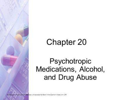 Chapter 20 Psychotropic Medications, Alcohol, and Drug Abuse Edited by Dr. Ryan Lambert-Bellacov, chiropractor for Back in the Game in West Linn, OR.