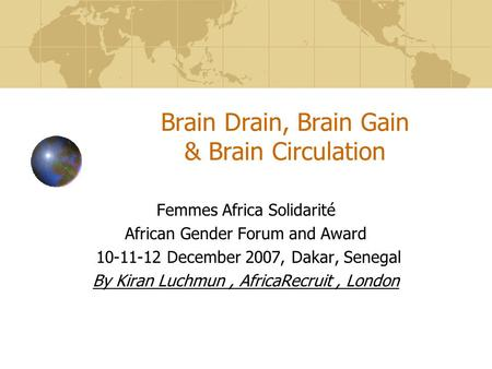 Brain Drain, Brain Gain & Brain Circulation Femmes Africa Solidarité African Gender Forum and Award 10-11-12 December 2007, Dakar, Senegal By Kiran Luchmun,