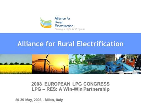 Alliance for Rural Electrification 2008 EUROPEAN LPG CONGRESS LPG – RES: A Win-Win Partnership 29-30 May, 2008 - Milan, Italy.