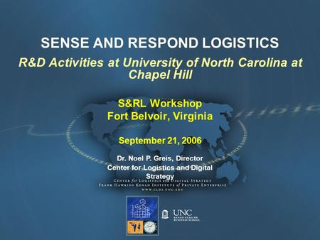 SENSE AND RESPOND LOGISTICS R&D Activities at University of North Carolina at Chapel Hill S&RL Workshop Fort Belvoir, Virginia September 21, 2006 Dr. Noel.