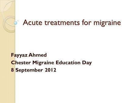 Acute treatments for migraine Fayyaz Ahmed Chester Migraine Education Day 8 September 2012.