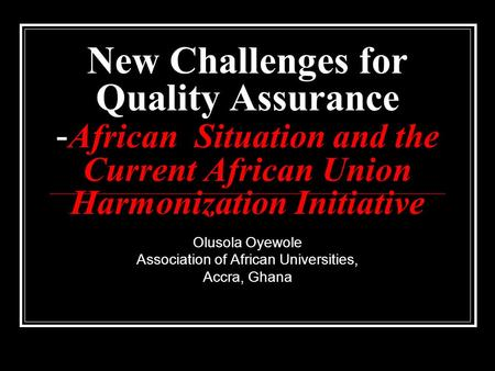 New Challenges for Quality Assurance - African Situation and the Current African Union Harmonization Initiative Olusola Oyewole Association of African.