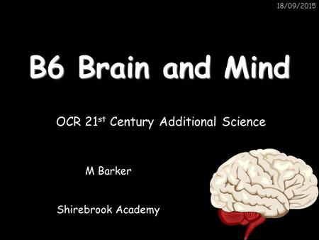 18/09/2015 B6 Brain and Mind M Barker Shirebrook Academy OCR 21 st Century Additional Science.