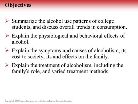 Copyright © 2008 Pearson Education, Inc., publishing as Pearson Benjamin Cummings Objectives  Summarize the alcohol use patterns of college students,