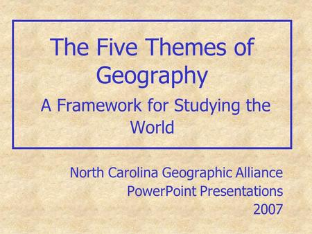 The Five Themes of Geography A Framework for Studying the World North Carolina Geographic Alliance PowerPoint Presentations 2007.