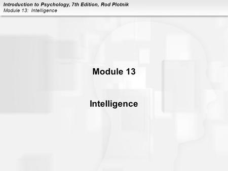 Introduction to Psychology, 7th Edition, Rod Plotnik Module 13: Intelligence Module 13 Intelligence.
