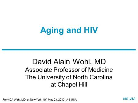 Slide 1 of 11 From DA Wohl, MD, at New York, NY: May 03, 2012, IAS-USA. IAS–USA David Alain Wohl, MD Associate Professor of Medicine The University of.