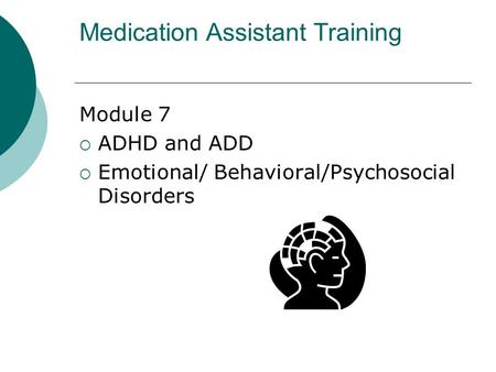 Medication Assistant Training Module 7 AADHD and ADD EEmotional/ Behavioral/Psychosocial Disorders.