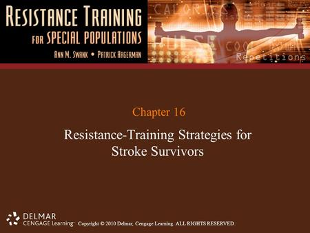 Copyright © 2010 Delmar, Cengage Learning. ALL RIGHTS RESERVED. Chapter 16 Resistance-Training Strategies for Stroke Survivors.