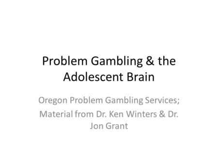 Problem Gambling & the Adolescent Brain Oregon Problem Gambling Services; Material from Dr. Ken Winters & Dr. Jon Grant.