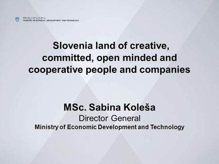 REPUBLIC OF SLOVENIA MINISTRY OF ECONOMIC DEVELOPMENT AND TECHNOLOGY Slovenia land of creative, committed, open minded and cooperative people and companies.