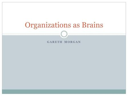 "GARETH MORGAN Organizations as Brains. G.R. Taylor's Opening Observations/Questions Is it possible to design ""learning organizations"" that have the capacity."