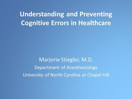 Understanding and Preventing Cognitive Errors in Healthcare Marjorie Stiegler, M.D. Department of Anesthesiology University of North Carolina at Chapel.