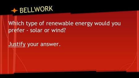 BELLWORK Which type of renewable energy would you prefer - solar or wind? Justify your answer.