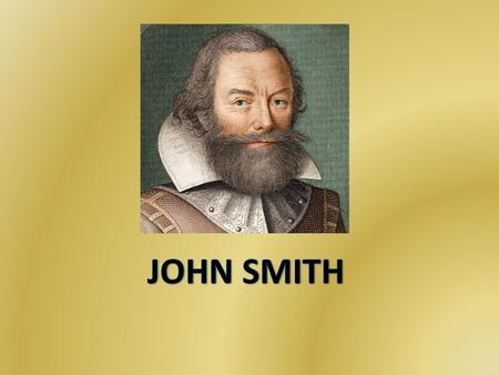 BACKGROUND INFO J ohn Smith (January 1580 – June 1631) born in Willoughby, Lincolnshire, England. He rose through the ranks of an English soldier and.