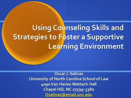 Using Counseling Skills and Strategies to Foster a Supportive Learning Environment Oscar J. Salinas University of North Carolina School of Law 4090 Van.