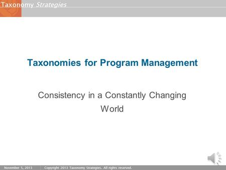 StrategiesTaxonomy November 5, 2013Copyright 2013 Taxonomy Strategies. All rights reserved. Taxonomies for Program Management Consistency in a Constantly.