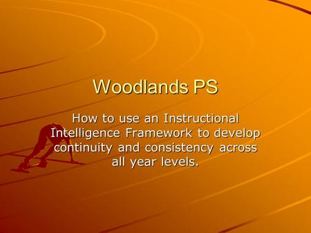 Woodlands PS How to use an Instructional Intelligence Framework to develop continuity and consistency across all year levels.
