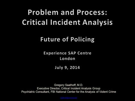 Gregory Saathoff, M.D. Executive Director, Critical Incident Analysis Group Psychiatric Consultant, FBI National Center for the Analysis of Violent Crime.