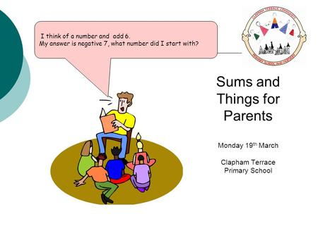 I think of a number and add 6. My answer is negative 7, what number did I start with? Sums and Things for Parents Monday 19 th March Clapham Terrace Primary.